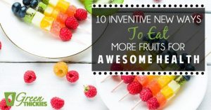 10 Inventive New Ways to Eat More Fruits for Awesome Health