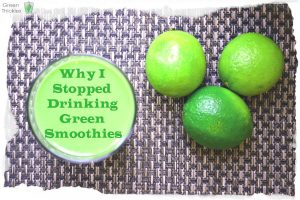 Why I stopped Drinking Green Smoothies
