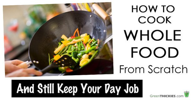 How To Cook Whole Foods From Scratch and Still Keep Your Day Job