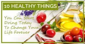10 Healthy Things You Can Start Doing Today To Change Your Life Forever