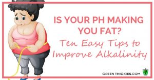 Is Your pH Making You fat? Ten Easy Tips to Improve Alkalinity