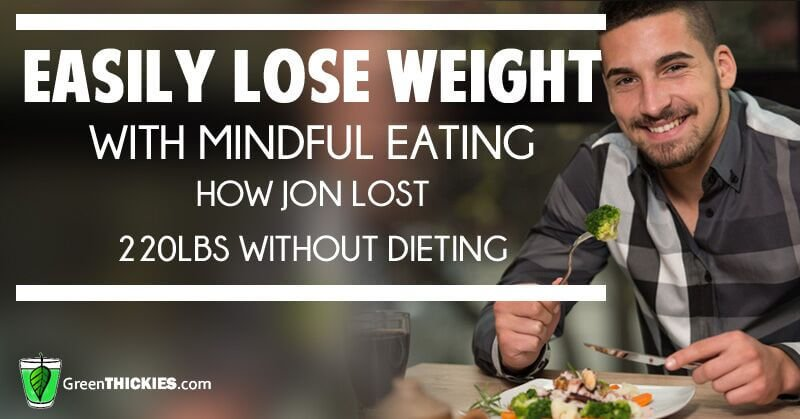 Easily Lose Weight With Mindful Eating How Jon Lost 220lbs Without Dieting