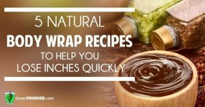 5 Natural Body Wrap Recipes to Help You Lose Inches Quickly