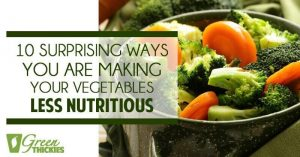10 Surprising Ways You Are Making Your Vegetables Less Nutritious