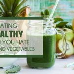 Eating Healthy When You Hate Fruits And Vegetables