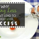 Why Eating Less Won't Lead To Weight Loss Success