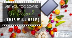 Are You Too Scared To Detox?  (This will help)