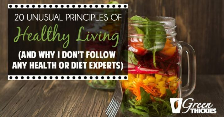 20 Unusual Principles Of Healthy Living (And Why I Don't Follow Any Health Or Diet Experts)
