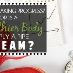 Are You Making Progress? Or Is A Healthier Body Simply A Pipe Dream?