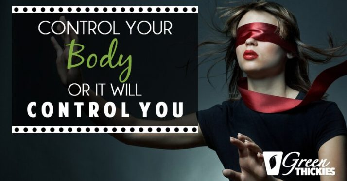 Control Your Body Or It Will Control You