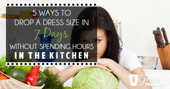 5 Ways to drop a dress size in 7 Days without spending hours in the kitchen