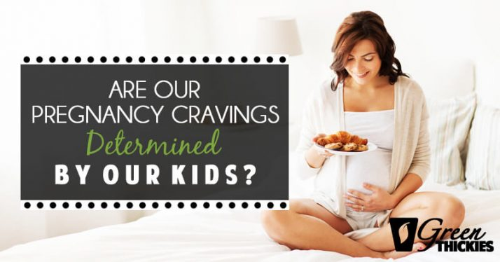 Are our pregnancy cravings determined by our kids?