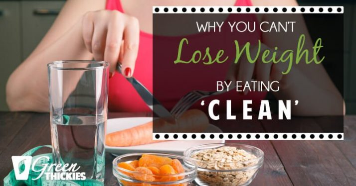 Why You Can't Lose Weight By Eating 'Clean'
