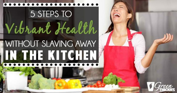 5 Steps To Vibrant Health Without Slaving Away In The Kitchen