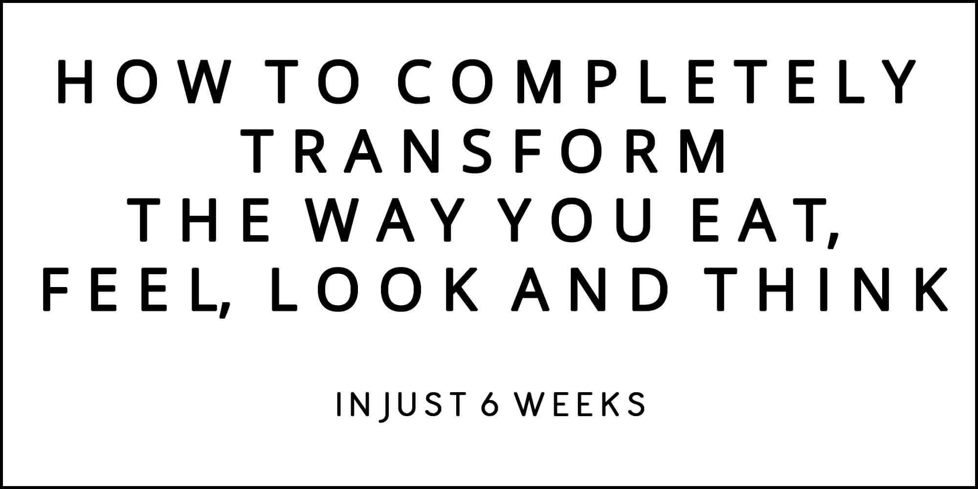 HOW TO COMPLETELY TRANSFORM THE WAY YOU EAT, FEEL, LOOK AND THINK