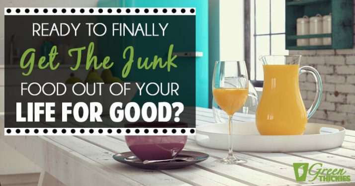 Ready To Finally Get The Junk Food Out Of Your Life For Good?