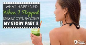 MY STORY (Part 3): What Happened When I Stopped Drinking Green Smoothies!