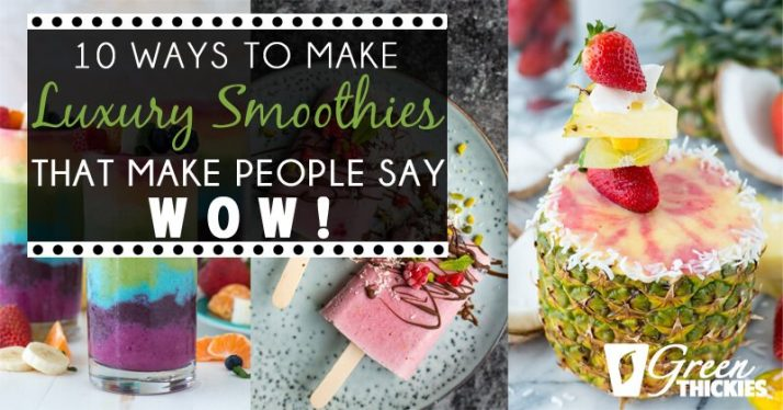 10 Ways To Make Luxury Smoothies (That Make People Say WOW!)